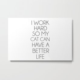 I work hard so my cat can have a better life Metal Print