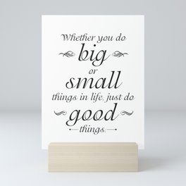 Whether You Do Big of Small Things in Life, Just Do Good Things Mini Art Print