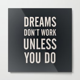 Dreams don't work unless You Do. Quote typography, to inspire, motivate, boost, overcome difficulty Metal Print