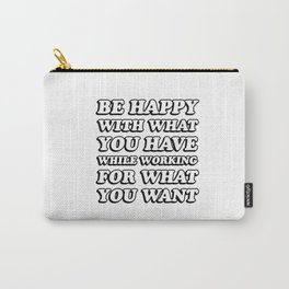 BE HAPPY WITH WHAT YOU HAVE WHILE WORKING FOR WHAT YOU WANT Carry-All Pouch