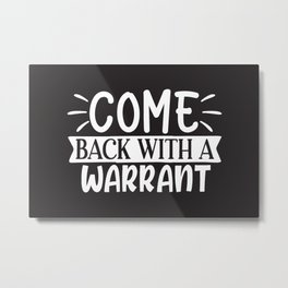 Welcome Door Mat COME BACK WITH A WARRANT Metal Print
