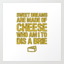 Sweet Dreams Are Made Of Cheese Who Am I To Dis A Brie Cheese Lover Art Print