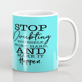 A beautiful quote Stop Doubting Yourself, Work Hard, And Make It Happen Coffee Mug