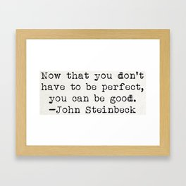 """""""Now that you don't have to be perfect, you can be good."""" -John Steinbeck Framed Art Print"""