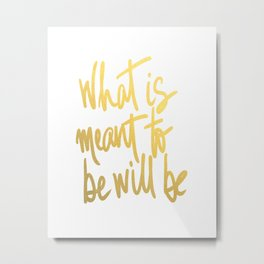 What Is Meant To Be Will Be Metal Print