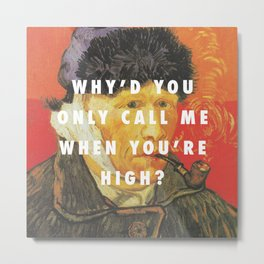 Why'd You Only Paint Me When You're High? Metal Print