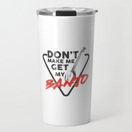 Don't Make Me Get My Banjo - Instrumentalist Gift Idea Travel Mug