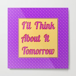 I'll Think About It Tomorrow Metal Print