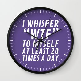 I Whisper WTF to Myself at Least 20 Times a Day (Ultra Violet) Wall Clock