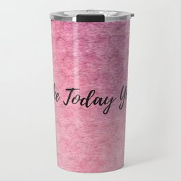 Make today yours! Travel Mug