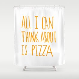 All I Can Think About Is Pizza Shower Curtain