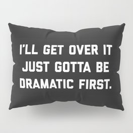 Gotta Be Dramatic First Funny Quote Pillow Sham