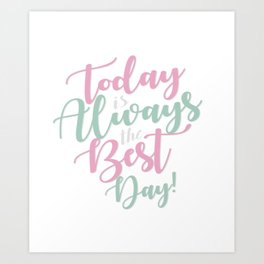 Today is Always the Best day Art Print