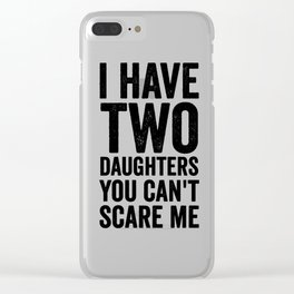 I have two daughters you can't scare me Clear iPhone Case