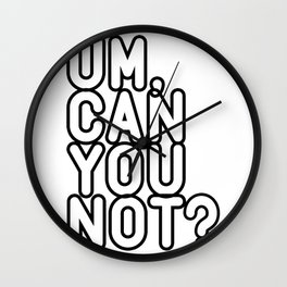 UM, CAN YOU NOT? Wall Clock