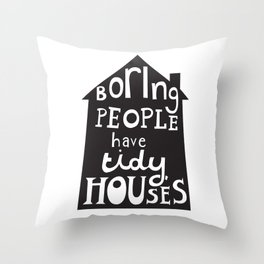 Boring People Have Tidy Houses Throw Pillow