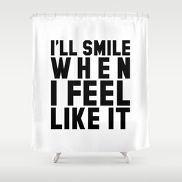 I'LL SMILE WHEN I FEEL LIKE IT Shower Curtain