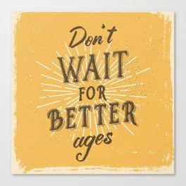 Don't wait for better ages Canvas Print