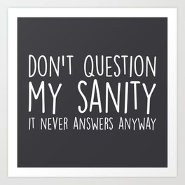 Don't Question My Sanity Funny Quote Art Print