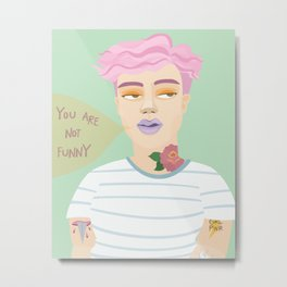 You Are Not Funny Metal Print