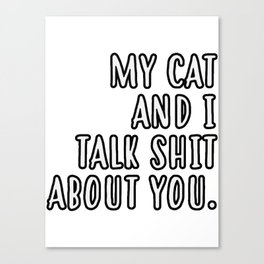 My cat and I talk shit about you Canvas Print
