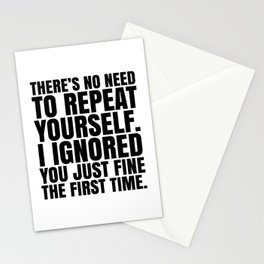There's No Need To Repeat Yourself. I Ignored You Just Fine the First Time. Stationery Cards