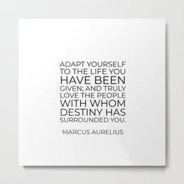 Adapt yourself to the life you have been given; and truly love the people with whom destiny has surr Metal Print