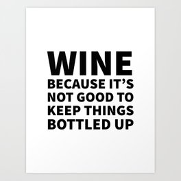 Wine Because It's Not Good To Keep Things Bottled Up Art Print