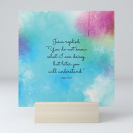 """Jesus replied, """"You do not know what I am doing, but later you will understand.""""  John 13:7 Mini Art Print"""