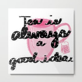 Tea is always a good idea. Metal Print