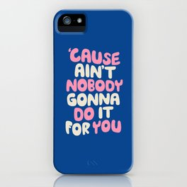 Cause Ain't Nobody Gonna Do It For You iPhone Case