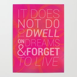 IT DOES NOT DO TO DWELL ON DREAMS AND FORGET TO LIVE Poster