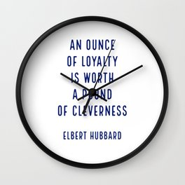 An ounce of loyalty is worth a pound of cleverness.. - Elbert Hubbard Wall Clock