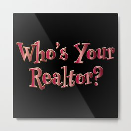 Who's Your Realtor? Metal Print