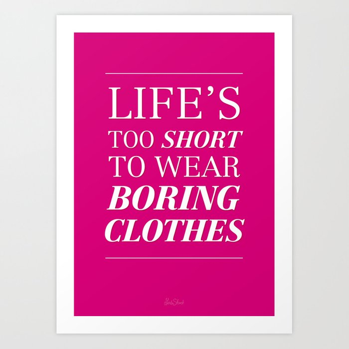 13c51b7b0 Life's too short to wear boring clothes Art Print by lindella | Society6