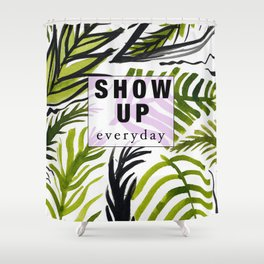 Show up Everyday Shower Curtain