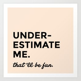 Underestimate me. That'll be fun. Art Print