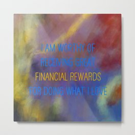 I Am Worthy Of Receiving Great Financial Rewards For Doing What I Love Metal Print