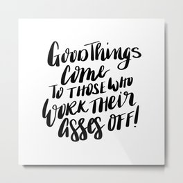 Good things come to those who work their asses off quote Metal Print