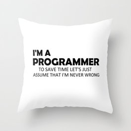 I'm A Programmer To Save Time Let's Just Assume That I'm Never Wrong Funny Sayings Quote Gift Idea Throw Pillow