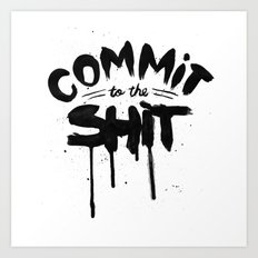 COMMIT TO THE SHIT Art Print