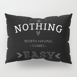 Nothing Worth Having Comes Easy - Quote (White on Black) Pillow Sham