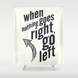 When nothing goes right, go left, inspiration, motivation quote, white version, humor, fun, love Shower Curtain
