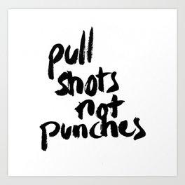 Pull Shots Not Punches Art Print