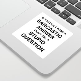 if you don't want a sarcastic answer don't ask a stupid question Sticker
