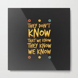 They don't know that we know Metal Print