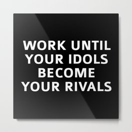 Work Until Your Idols Become Your Rivals Metal Print