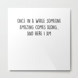 Once in a while someone amazing comes along and... T-Shirt T-Shirt Metal Print