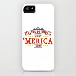Feeling Patriotic Might Merica Today - American Freedom iPhone Case