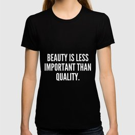 Beauty is less important than quality T-shirt